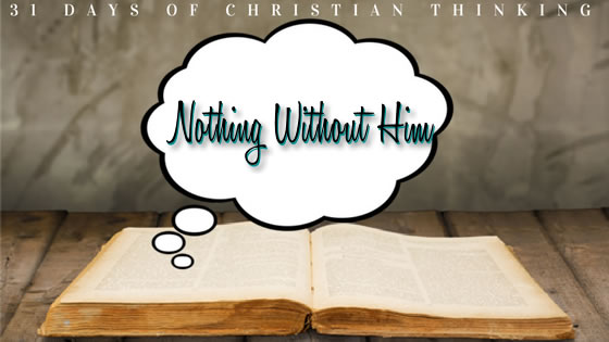 Nothing Without Him | 31 Days of Christian Thinking | Dana Pittman
